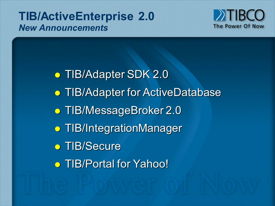 TIB/ActiveEnterprise 2.0 New Announcements l TIB/Adapter SDK 2.0 l TIB/Adapter for ActiveDatabase l TIB/MessageBroker 2.0 l TIB/IntegrationManager l TIB/Secure l TIB/Portal for Yahoo!
