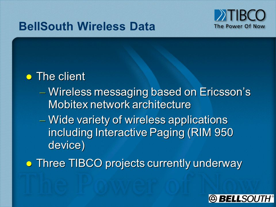 BellSouth Wireless Data l The client – Wireless messaging based on Ericssons Mobitex network architecture – Wide variety of wireless applications including Interactive Paging (RIM 950 device) l Three TIBCO projects currently underway