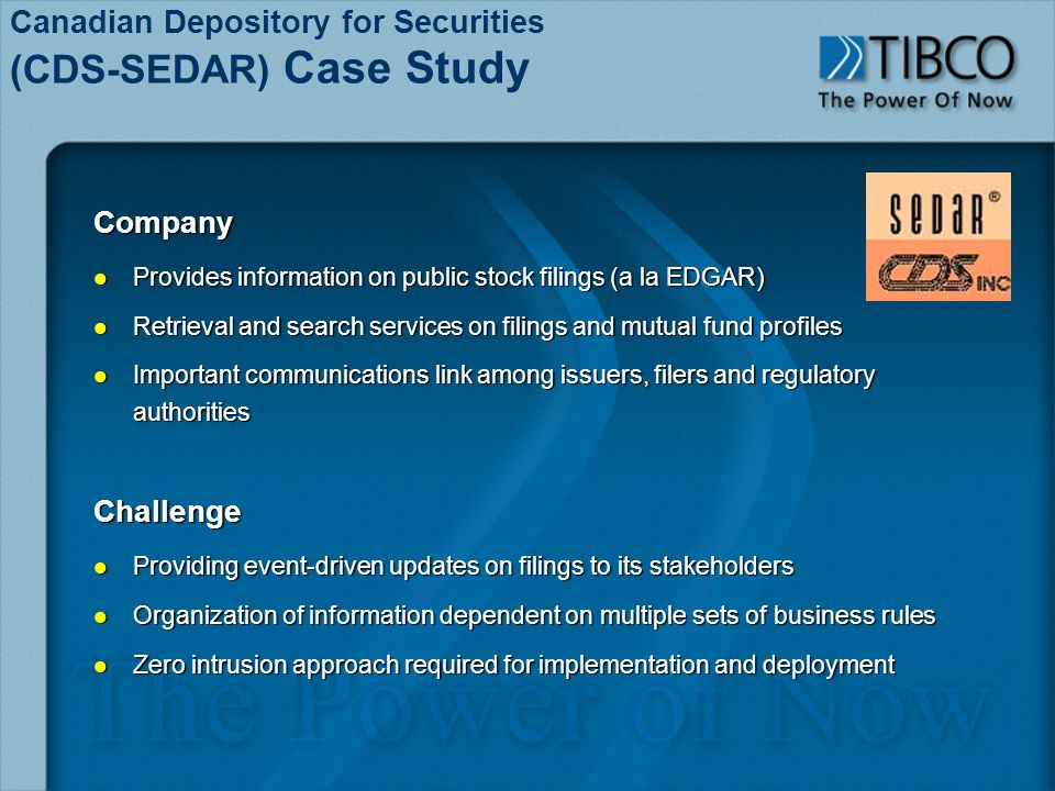Canadian Depository for Securities (CDS-SEDAR) Case StudyCompany l Provides information on public stock filings (a la EDGAR) l Retrieval and search services on filings and mutual fund profiles l Important communications link among issuers, filers and regulatory authorities Challenge l Providing event-driven updates on filings to its stakeholders l Organization of information dependent on multiple sets of business rules l Zero intrusion approach required for implementation and deployment