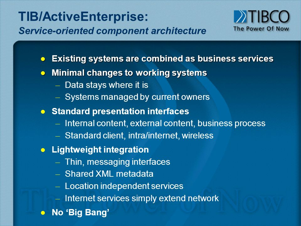 TIB/ActiveEnterprise: Service-oriented component architecture l Existing systems are combined as business services l Minimal changes to working systems – – Data stays where it is – – Systems managed by current owners l l Standard presentation interfaces – – Internal content, external content, business process – – Standard client, intra/internet, wireless l l Lightweight integration – – Thin, messaging interfaces – – Shared XML metadata – – Location independent services – – Internet services simply extend network l l No Big Bang