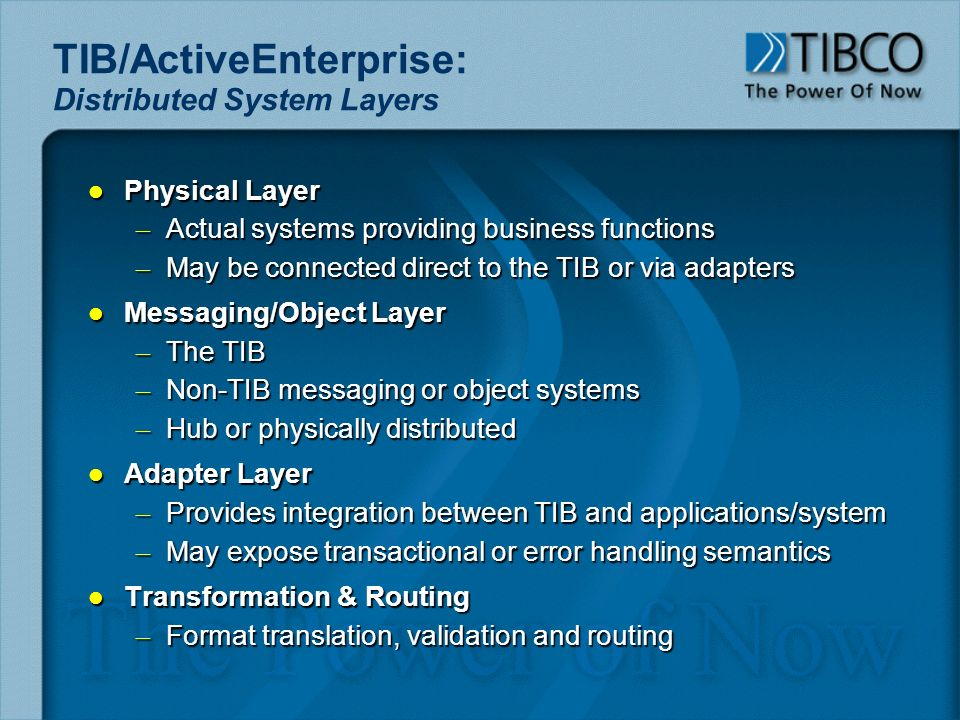 TIB/ActiveEnterprise: Distributed System Layers l Physical Layer – Actual systems providing business functions – May be connected direct to the TIB or via adapters l Messaging/Object Layer – The TIB – Non-TIB messaging or object systems – Hub or physically distributed l Adapter Layer – Provides integration between TIB and applications/system – May expose transactional or error handling semantics l Transformation & Routing – Format translation, validation and routing