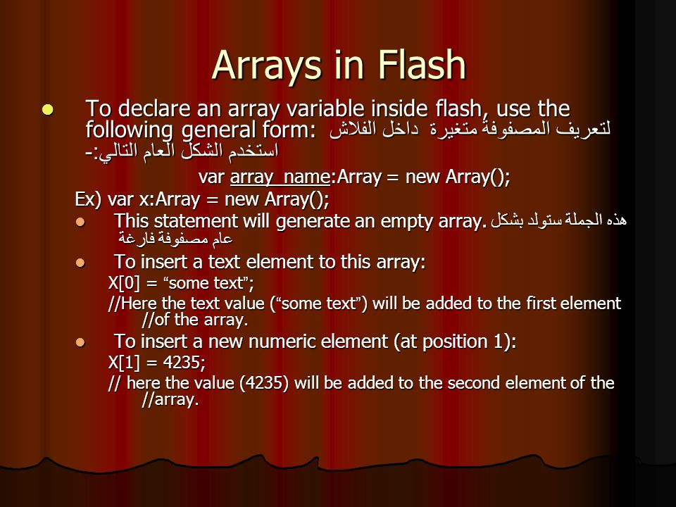 Arrays in Flash To declare an array variable inside flash, use the following general form: لتعريف المصفوفة متغيرة داخل الفلاش استخدم الشكل العام التالي :- To declare an array variable inside flash, use the following general form: لتعريف المصفوفة متغيرة داخل الفلاش استخدم الشكل العام التالي :- var array_name:Array = new Array(); Ex) var x:Array = new Array(); This statement will generate an empty array.
