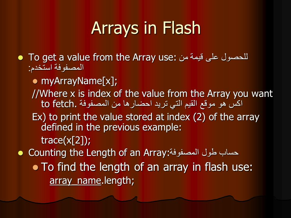 Arrays in Flash To get a value from the Array use: للحصول على قيمة من المصفوفة استخدم : To get a value from the Array use: للحصول على قيمة من المصفوفة استخدم : myArrayName[x]; myArrayName[x]; //Where x is index of the value from the Array you want to fetch.