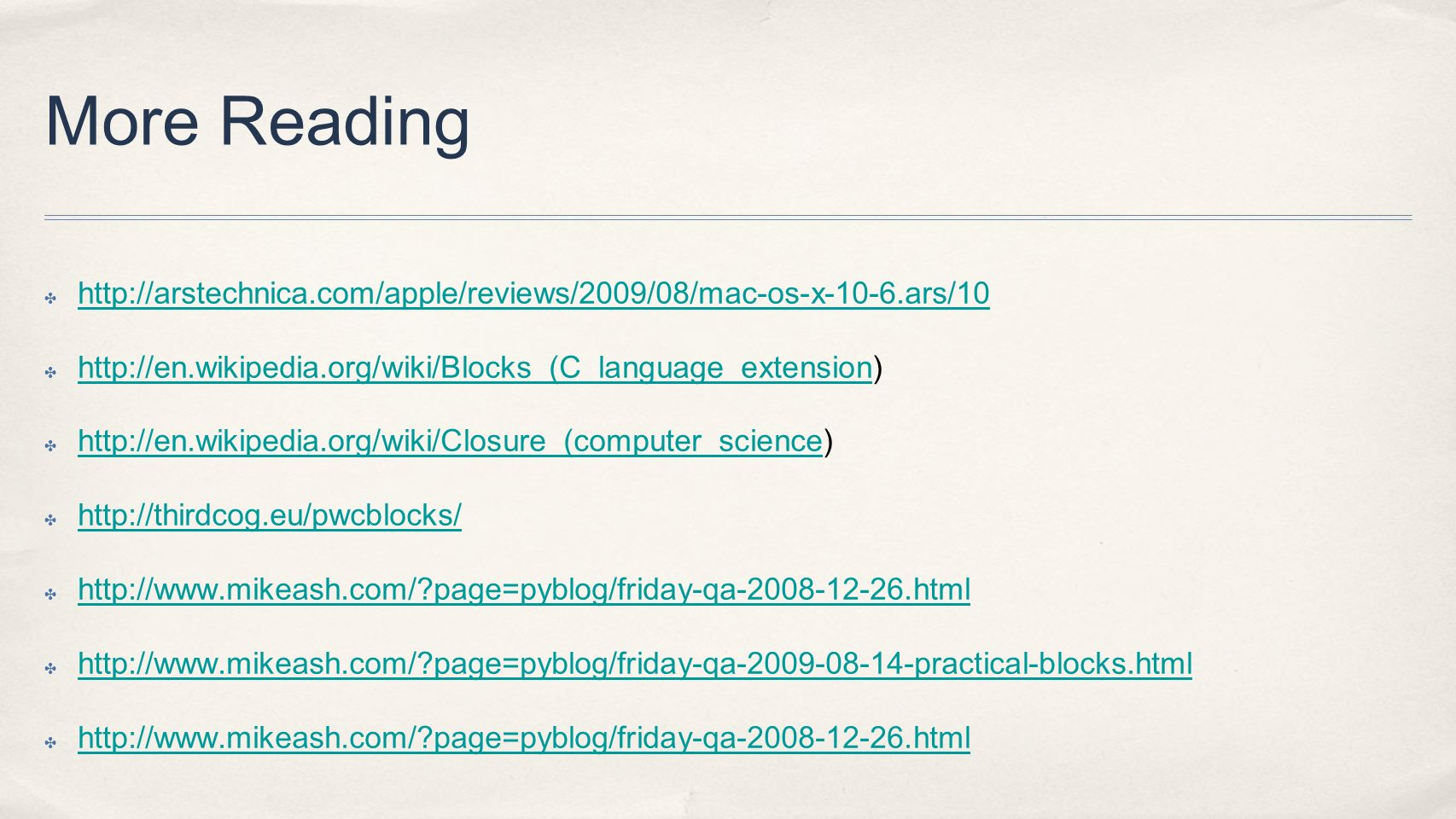 More Reading http://arstechnica.com/apple/reviews/2009/08/mac-os-x-10-6.ars/10 http://en.wikipedia.org/wiki/Blocks_(C_language_extension) http://en.wikipedia.org/wiki/Blocks_(C_language_extension http://en.wikipedia.org/wiki/Closure_(computer_science) http://en.wikipedia.org/wiki/Closure_(computer_science http://thirdcog.eu/pwcblocks/ http://www.mikeash.com/?page=pyblog/friday-qa-2008-12-26.html http://www.mikeash.com/?page=pyblog/friday-qa-2009-08-14-practical-blocks.html http://www.mikeash.com/?page=pyblog/friday-qa-2008-12-26.html