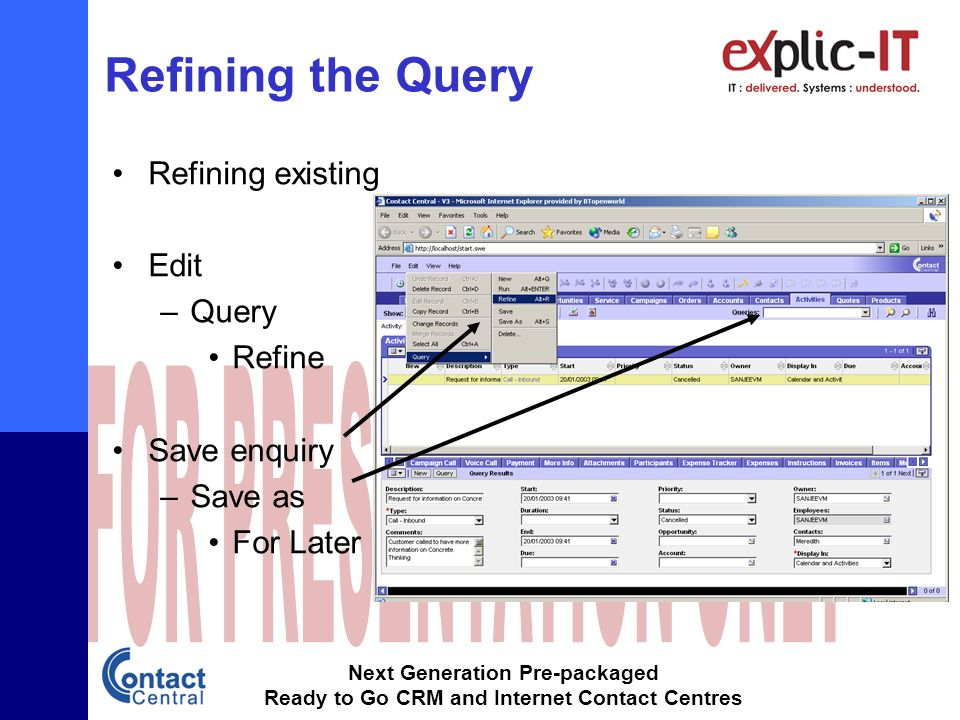 Next Generation Pre-packaged Ready to Go CRM and Internet Contact Centres Refining the Query Refining existing Edit –Query Refine Save enquiry –Save as For Later use