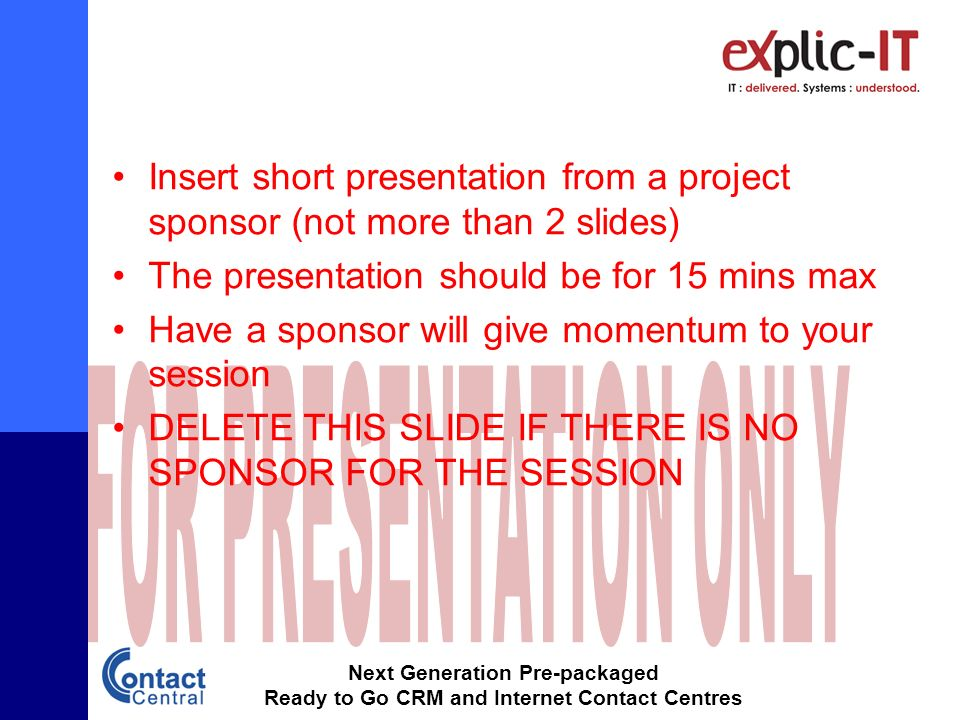 Next Generation Pre-packaged Ready to Go CRM and Internet Contact Centres Insert short presentation from a project sponsor (not more than 2 slides) The presentation should be for 15 mins max Have a sponsor will give momentum to your session DELETE THIS SLIDE IF THERE IS NO SPONSOR FOR THE SESSION