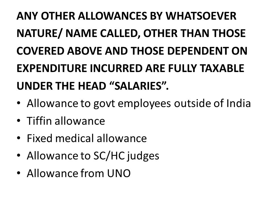 ANY OTHER ALLOWANCES BY WHATSOEVER NATURE/ NAME CALLED, OTHER THAN THOSE COVERED ABOVE AND THOSE DEPENDENT ON EXPENDITURE INCURRED ARE FULLY TAXABLE UNDER THE HEAD SALARIES.