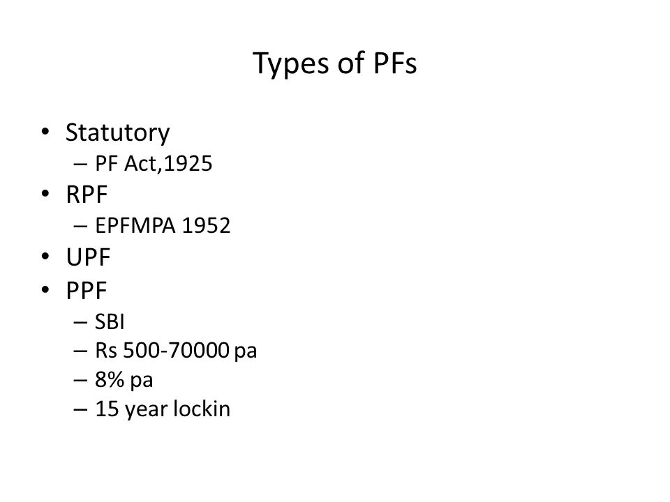 Types of PFs Statutory – PF Act,1925 RPF – EPFMPA 1952 UPF PPF – SBI – Rs 500-70000 pa – 8% pa – 15 year lockin