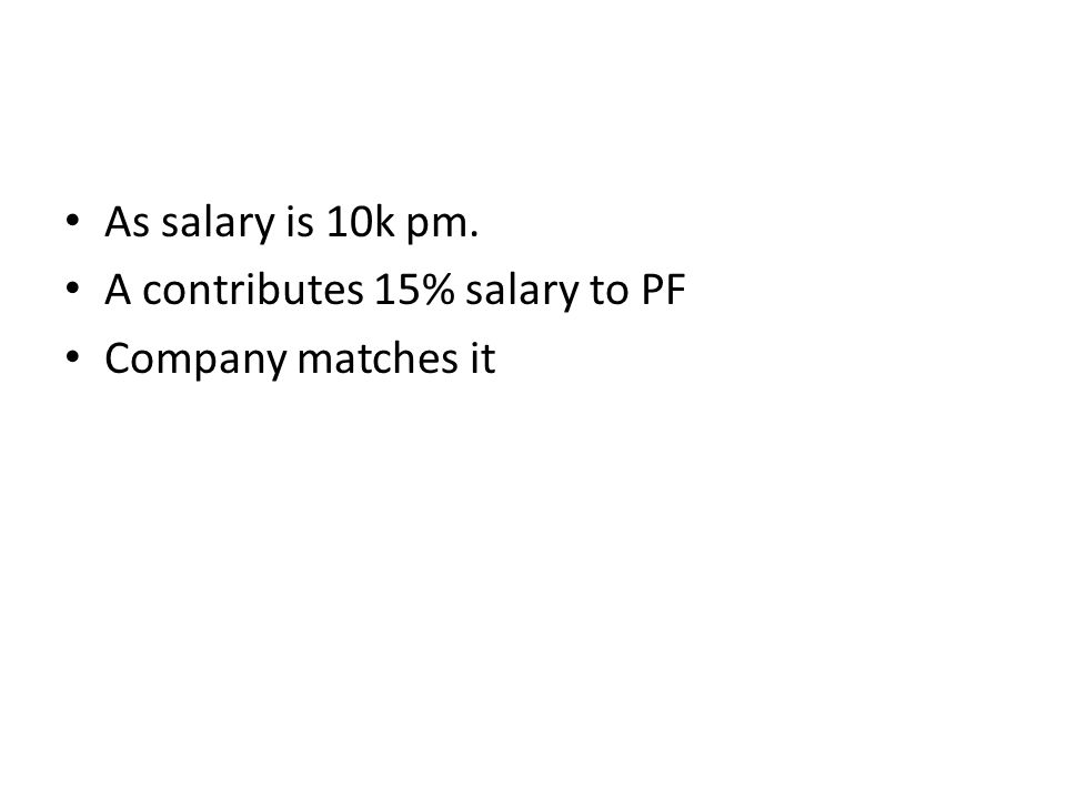 As salary is 10k pm. A contributes 15% salary to PF Company matches it