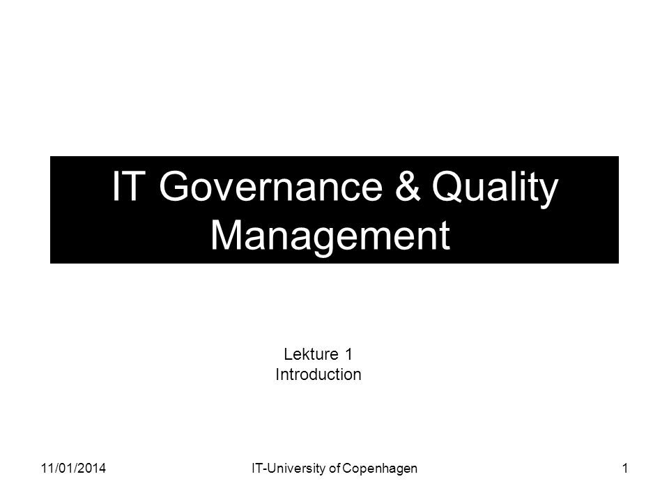 IT Governance & Quality Management Lekture 1 Introduction 1IT-University of Copenhagen11/01/2014