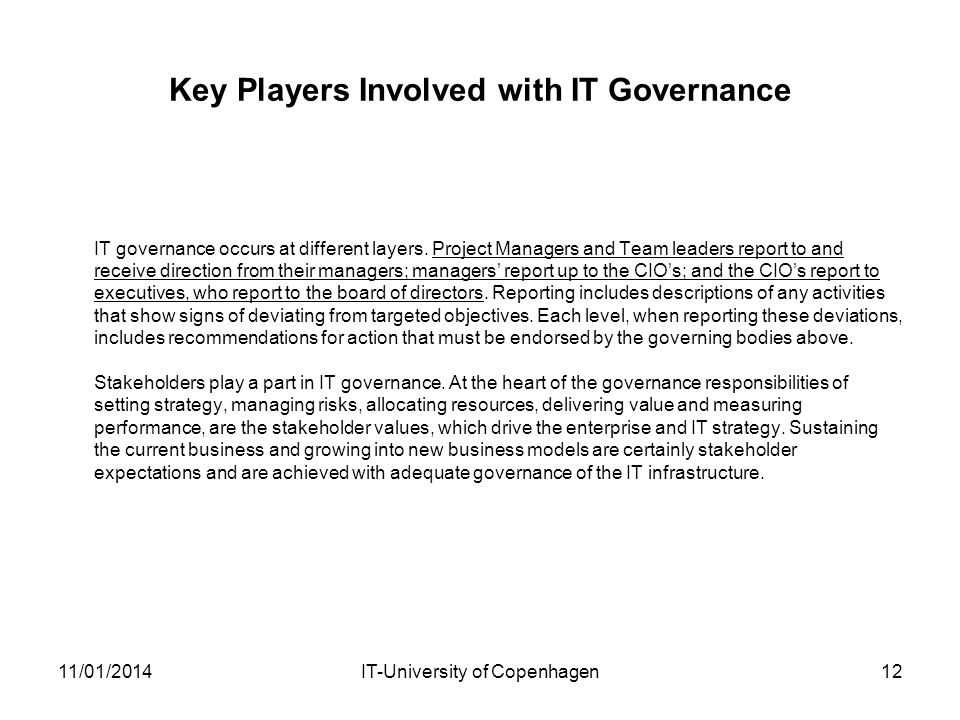 Key Players Involved with IT Governance IT governance occurs at different layers. Project Managers and Team leaders report to and receive direction fr