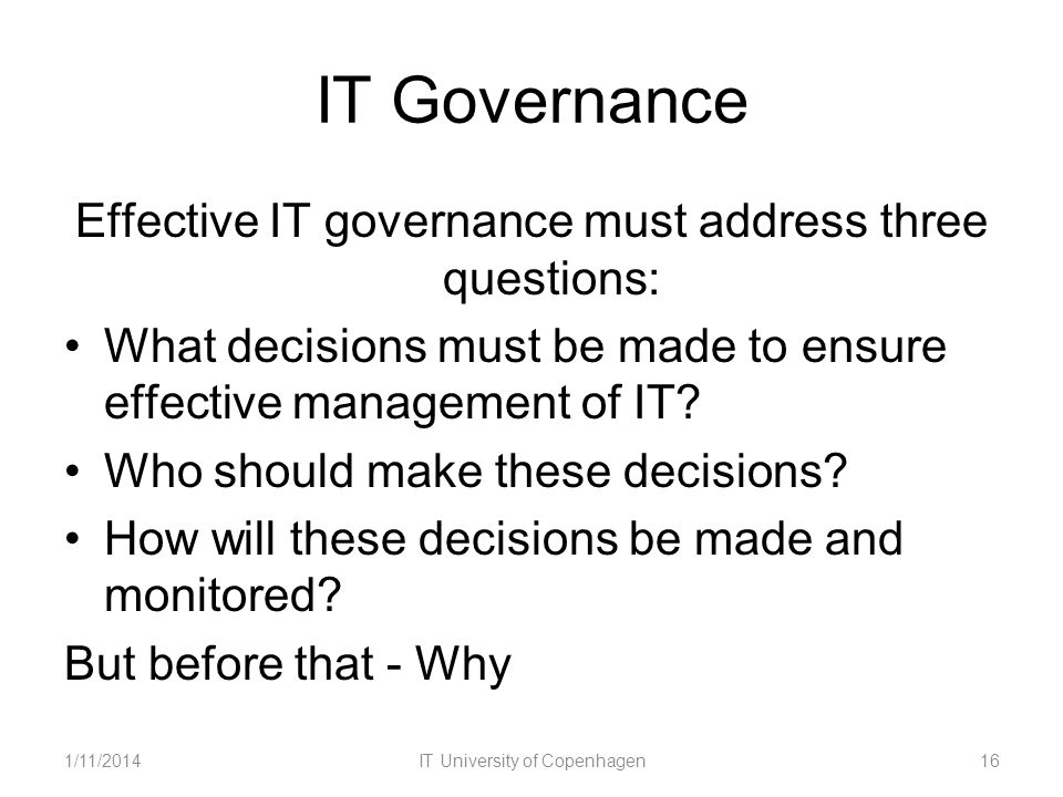 IT Governance Effective IT governance must address three questions: What decisions must be made to ensure effective management of IT? Who should make