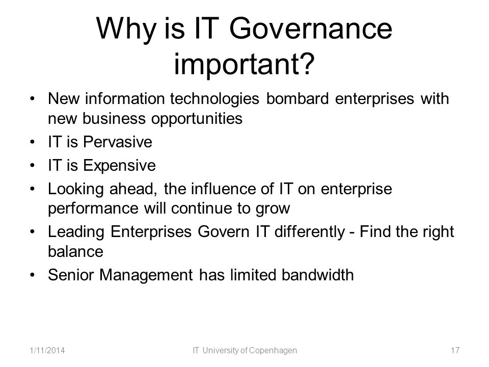 Why is IT Governance important? New information technologies bombard enterprises with new business opportunities IT is Pervasive IT is Expensive Looki