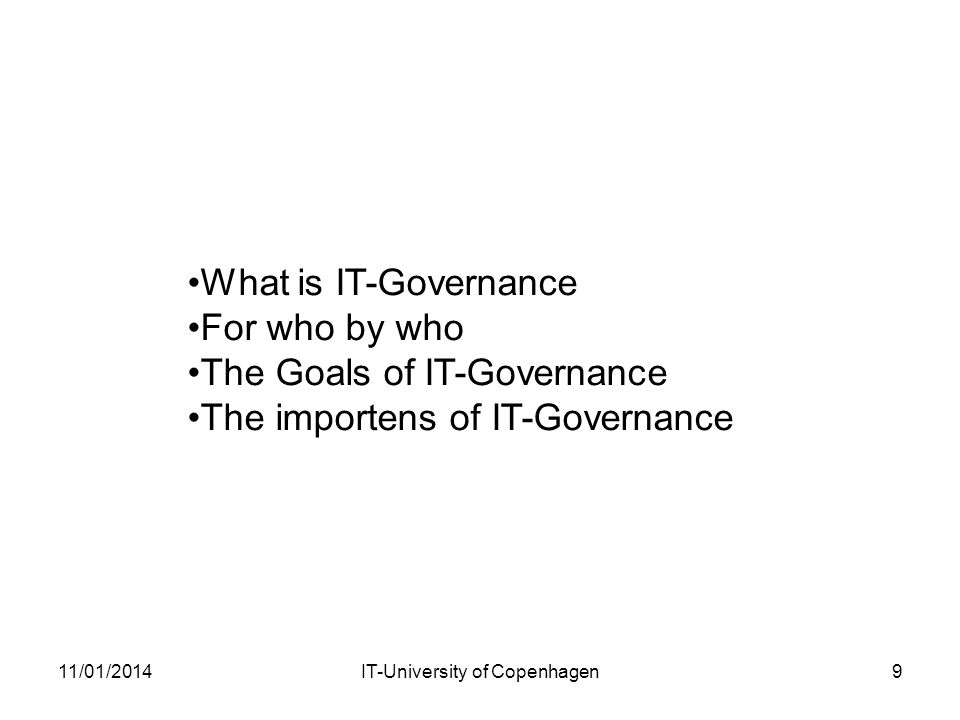11/01/2014IT-University of Copenhagen9 What is IT-Governance For who by who The Goals of IT-Governance The importens of IT-Governance