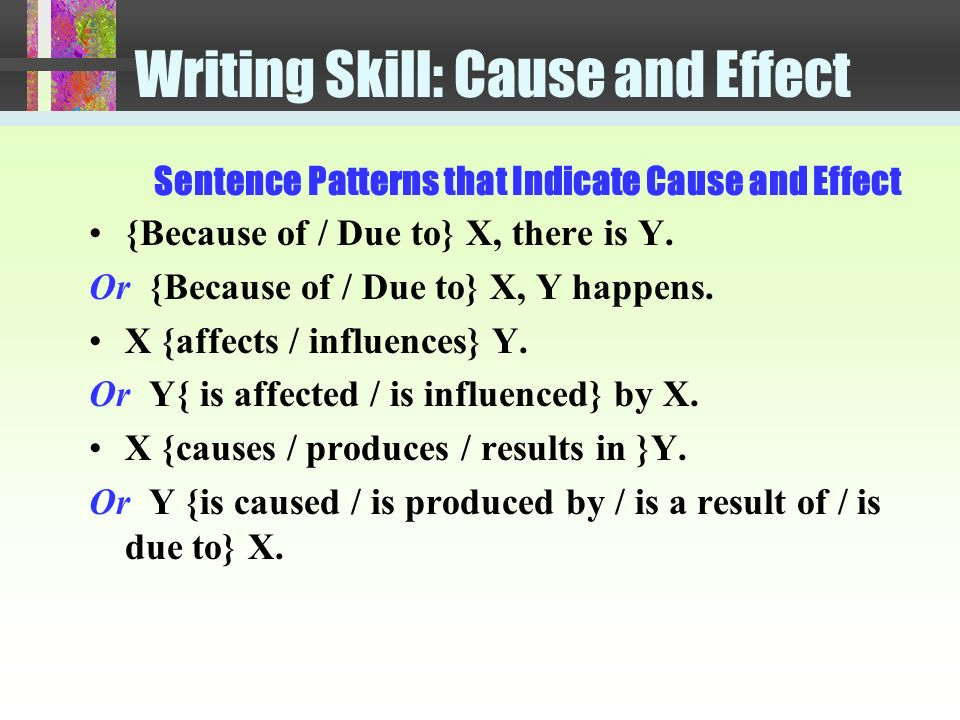 Writing Skill: Cause and Effect cause : a reason for an effect or result effect / result : a development, a consequence (1) Because of the moon s gravitational pull, there are ocean tides.