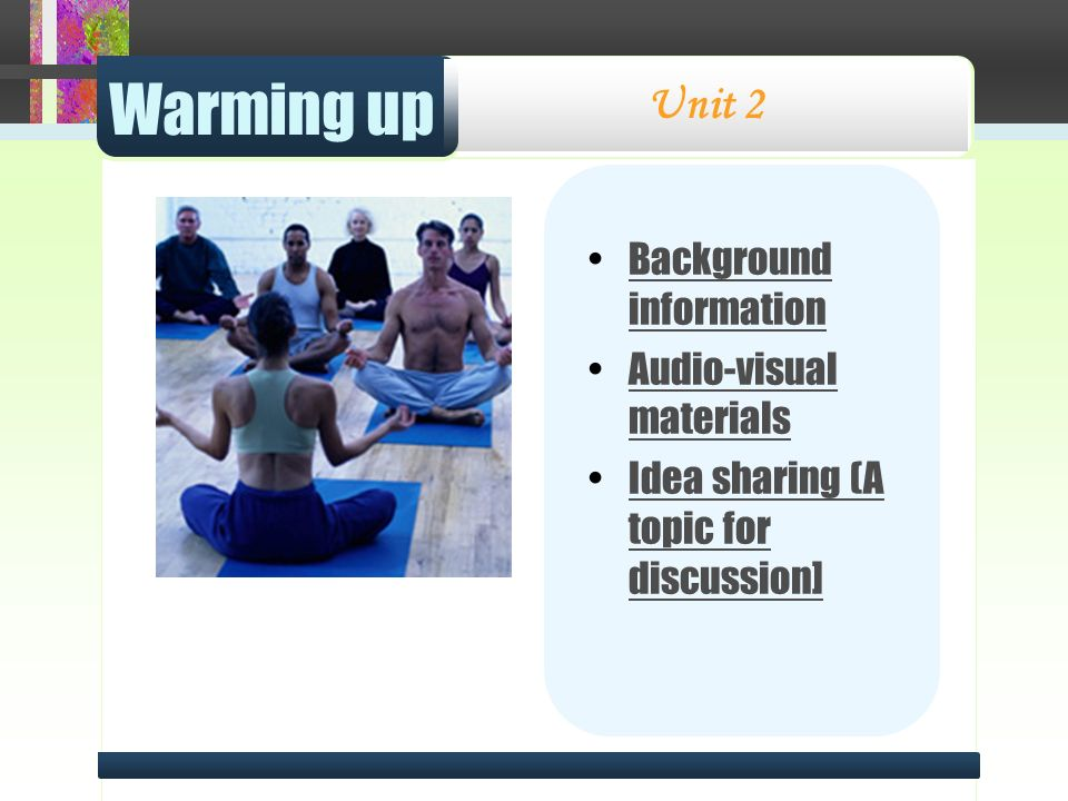 Warming up Unit 2 Background informationBackground information Audio-visual materialsAudio-visual materials Idea sharing (A topic for discussion]Idea sharing (A topic for discussion]