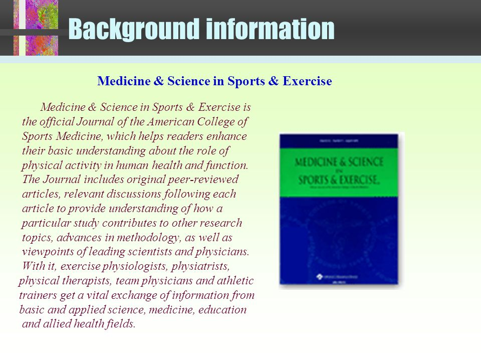 Background information Medicine & Science in Sports & Exercise is the official Journal of the American College of Sports Medicine, which helps readers enhance their basic understanding about the role of physical activity in human health and function.