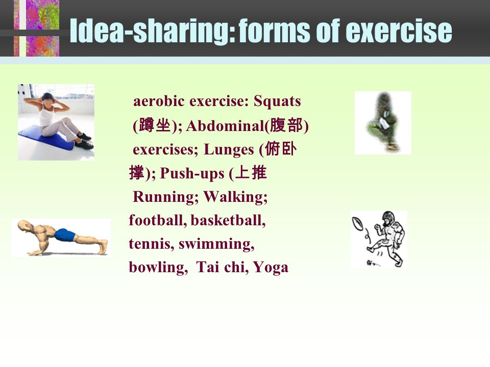 Idea-sharing: forms of exercise aerobic exercise: Squats ( ); Abdominal( ) exercises; Lunges ( ); Push-ups ( Running; Walking; football, basketball, tennis, swimming, bowling, Tai chi, Yoga