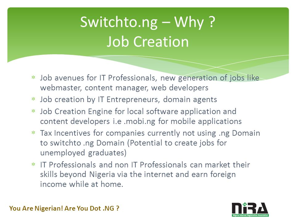 Job avenues for IT Professionals, new generation of jobs like webmaster, content manager, web developers Job creation by IT Entrepreneurs, domain agents Job Creation Engine for local software application and content developers i.e.mobi.ng for mobile applications Tax Incentives for companies currently not using.ng Domain to switchto.ng Domain (Potential to create jobs for unemployed graduates) IT Professionals and non IT Professionals can market their skills beyond Nigeria via the internet and earn foreign income while at home.