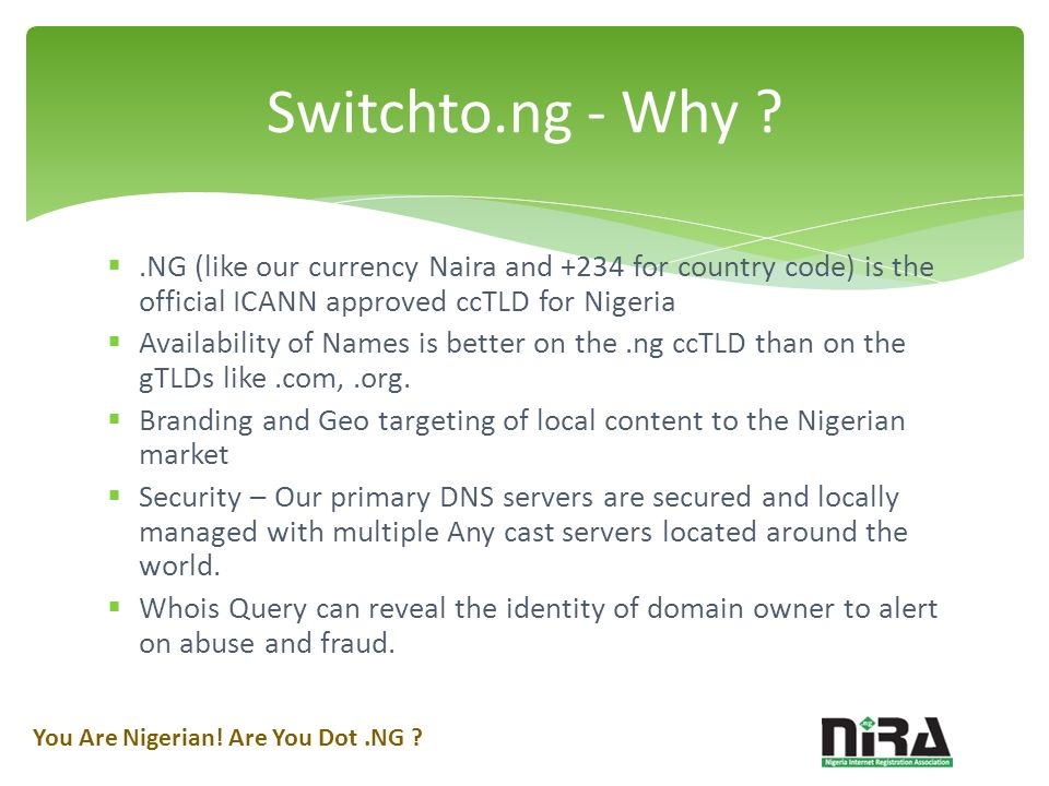 .NG (like our currency Naira and +234 for country code) is the official ICANN approved ccTLD for Nigeria Availability of Names is better on the.ng ccTLD than on the gTLDs like.com,.org.