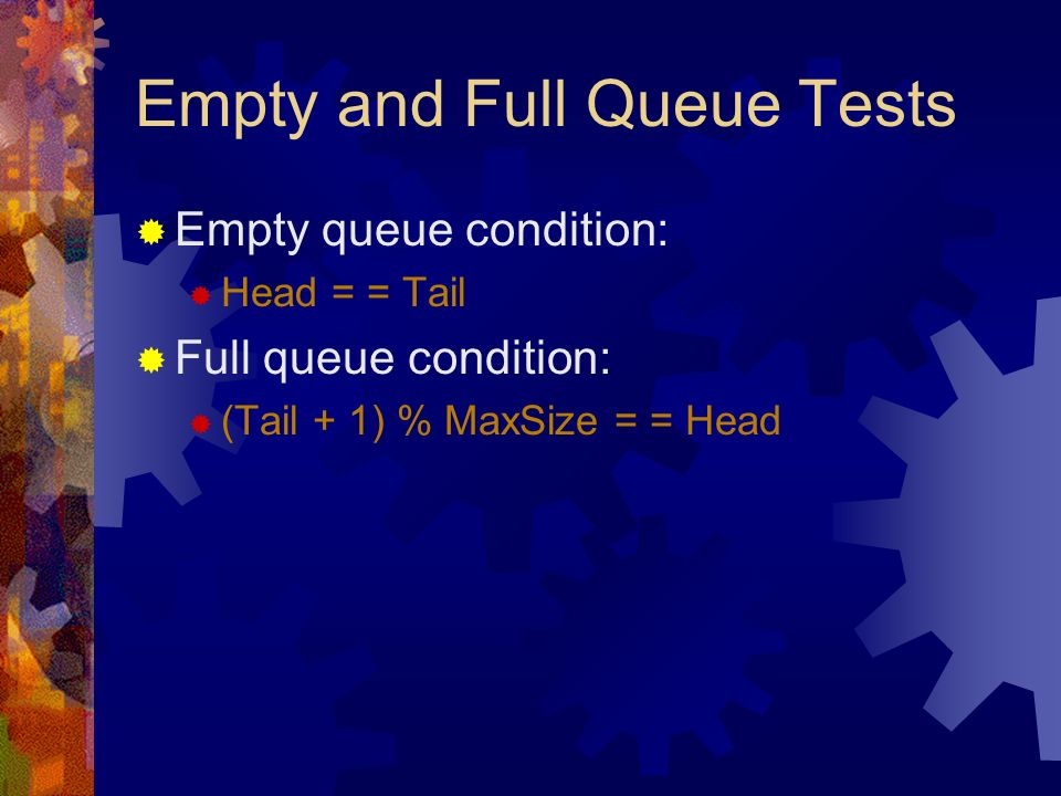 Empty and Full Queue Tests Empty queue condition: Head = = Tail Full queue condition: (Tail + 1) % MaxSize = = Head
