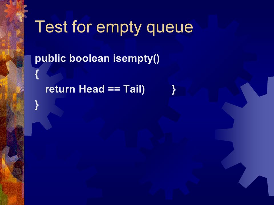 Test for empty queue public boolean isempty() { return Head == Tail) } }
