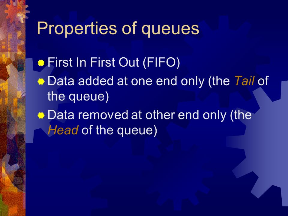 Properties of queues First In First Out (FIFO) Data added at one end only (the Tail of the queue) Data removed at other end only (the Head of the queue)