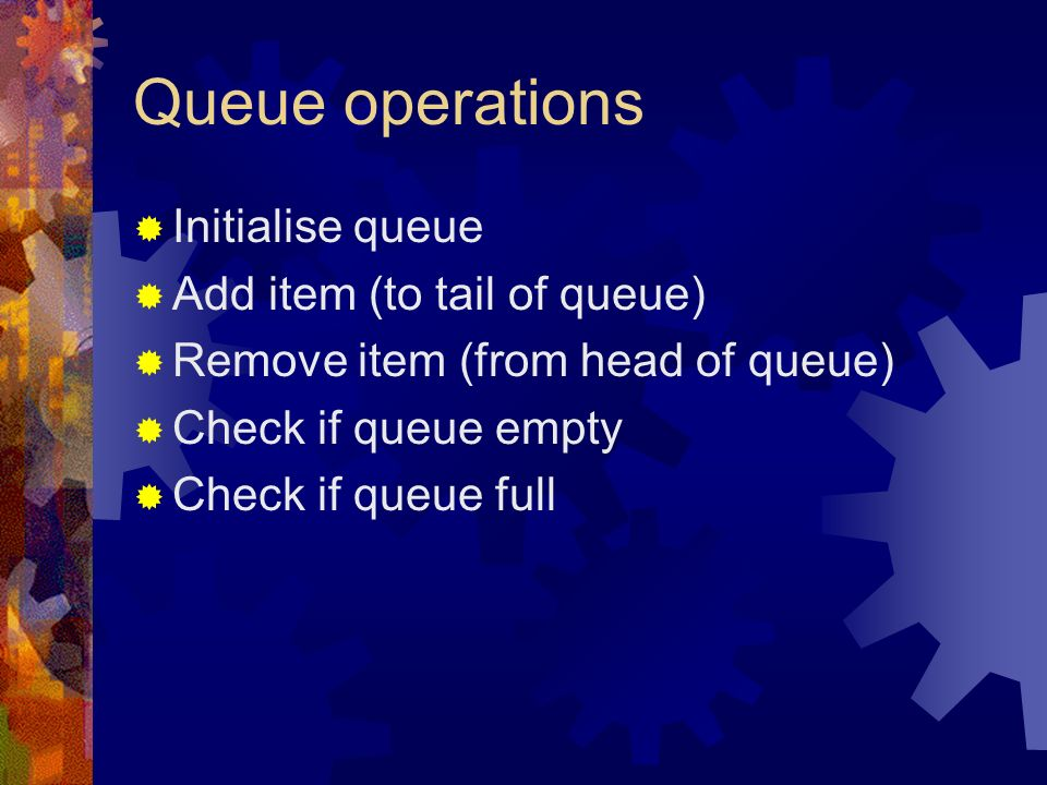 Queue operations Initialise queue Add item (to tail of queue) Remove item (from head of queue) Check if queue empty Check if queue full