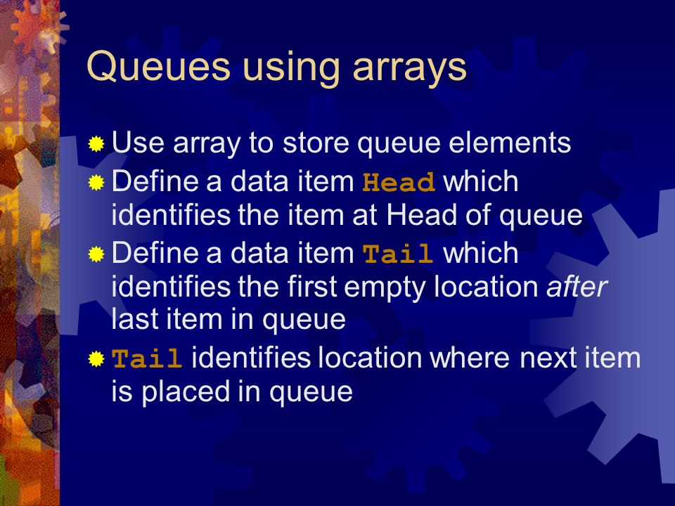 Queues using arrays Use array to store queue elements Define a data item Head which identifies the item at Head of queue Define a data item Tail which identifies the first empty location after last item in queue Tail identifies location where next item is placed in queue