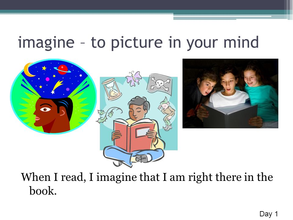 imagine – to picture in your mind When I read, I imagine that I am right there in the book. Day 1