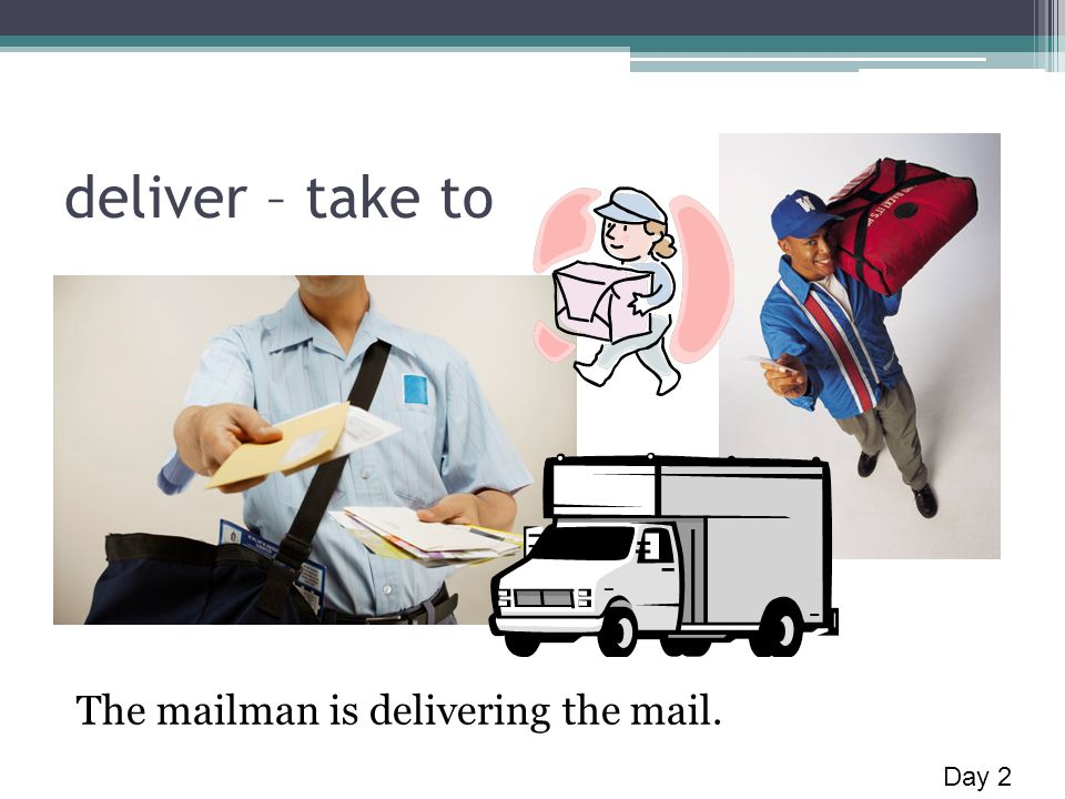 deliver – take to The mailman is delivering the mail. Day 2