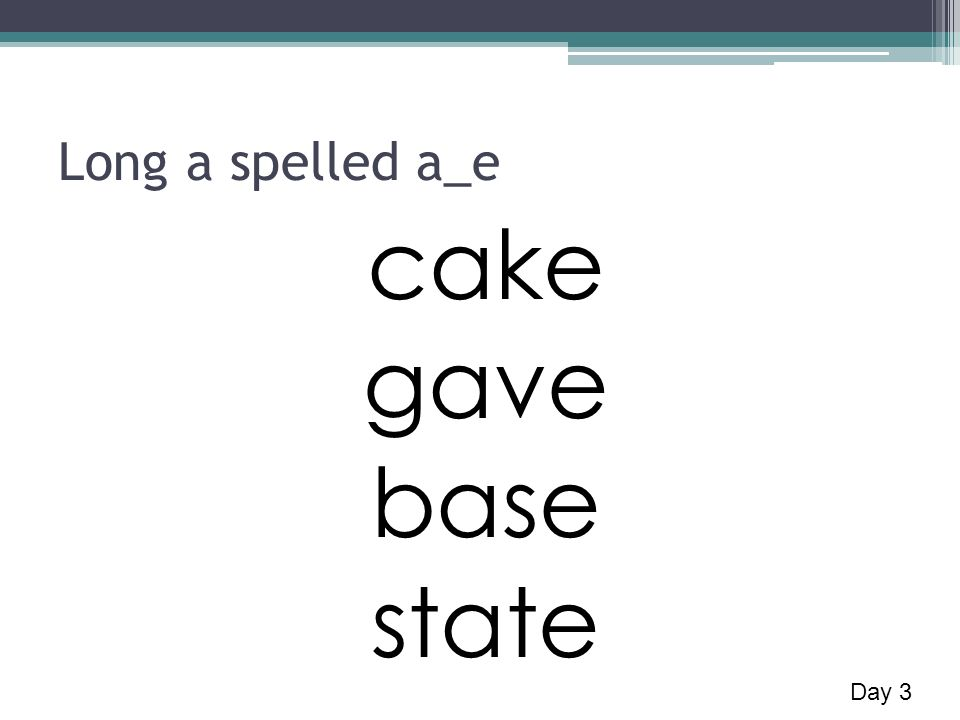 Long a spelled a_e cake gave base state Day 3