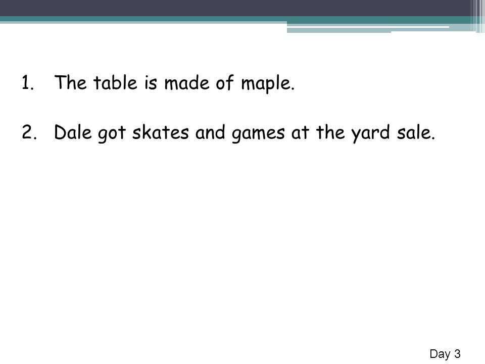 1.The table is made of maple. 2.Dale got skates and games at the yard sale. Day 3