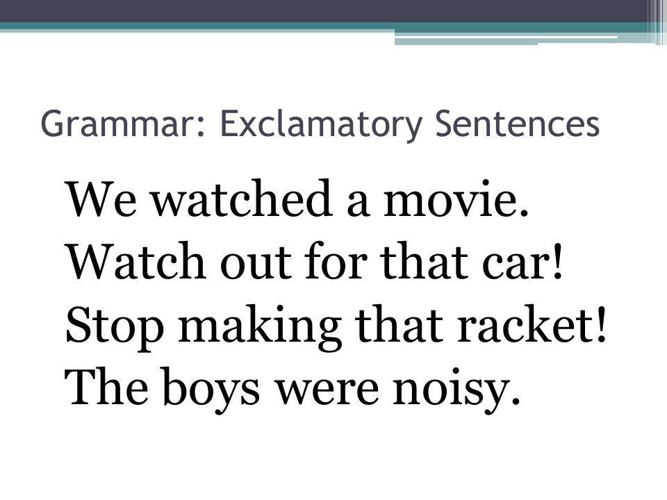 Grammar: Exclamatory Sentences We watched a movie. Watch out for that car! Stop making that racket! The boys were noisy.