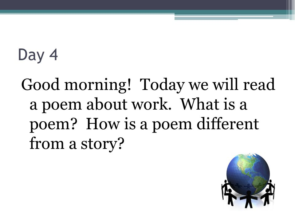 Day 4 Good morning. Today we will read a poem about work.