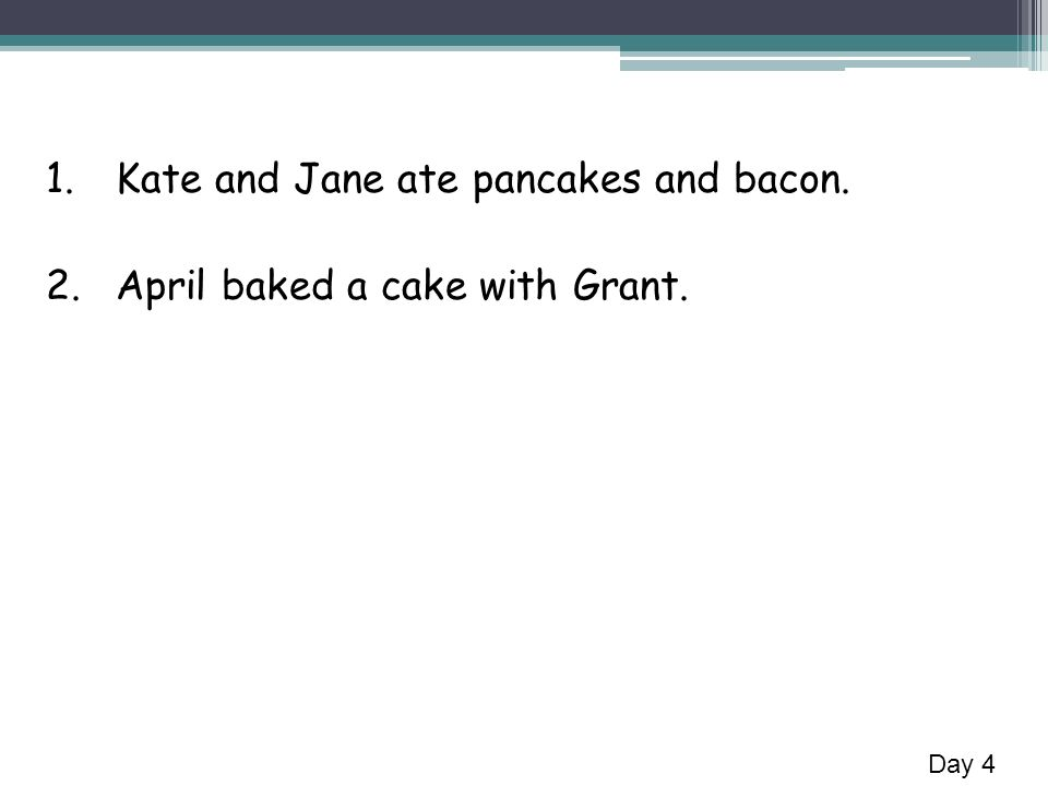 1.Kate and Jane ate pancakes and bacon. 2.April baked a cake with Grant. Day 4