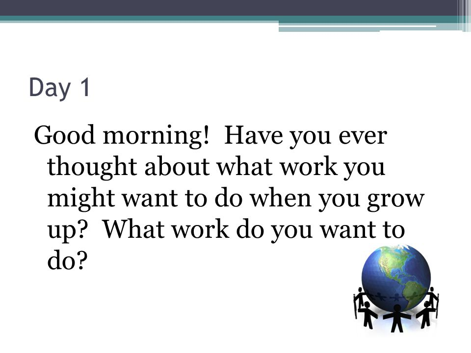 Day 1 Good morning. Have you ever thought about what work you might want to do when you grow up.