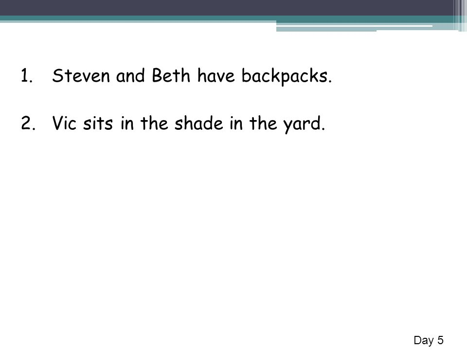 1.Steven and Beth have backpacks. 2.Vic sits in the shade in the yard. Day 5