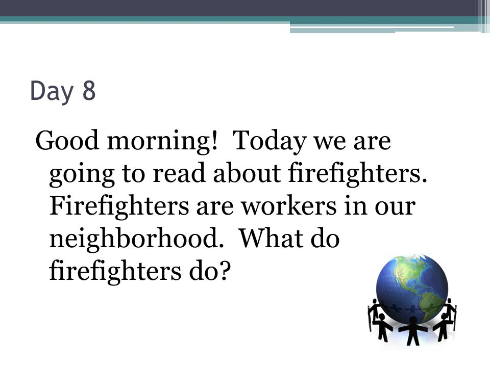 Day 8 Good morning! Today we are going to read about firefighters. Firefighters are workers in our neighborhood. What do firefighters do?