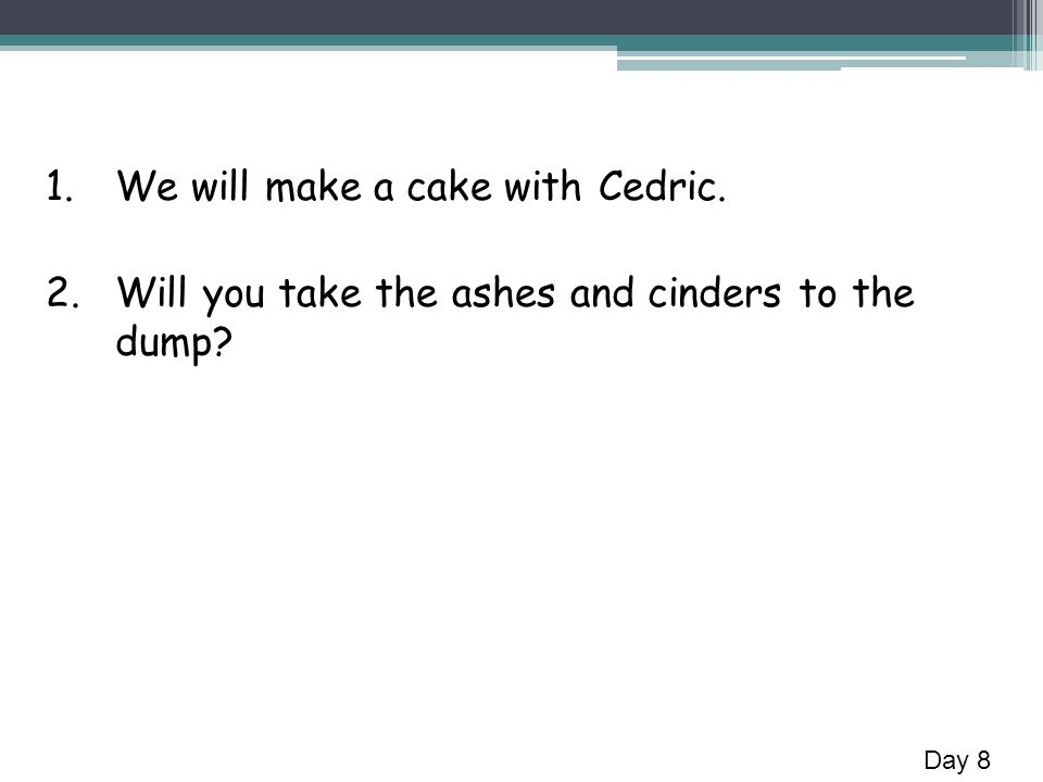 1.We will make a cake with Cedric. 2.Will you take the ashes and cinders to the dump? Day 8