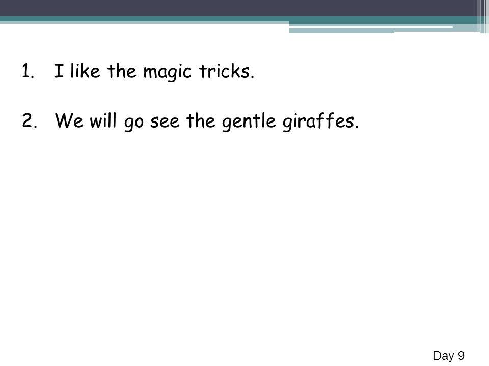 1.I like the magic tricks. 2.We will go see the gentle giraffes. Day 9