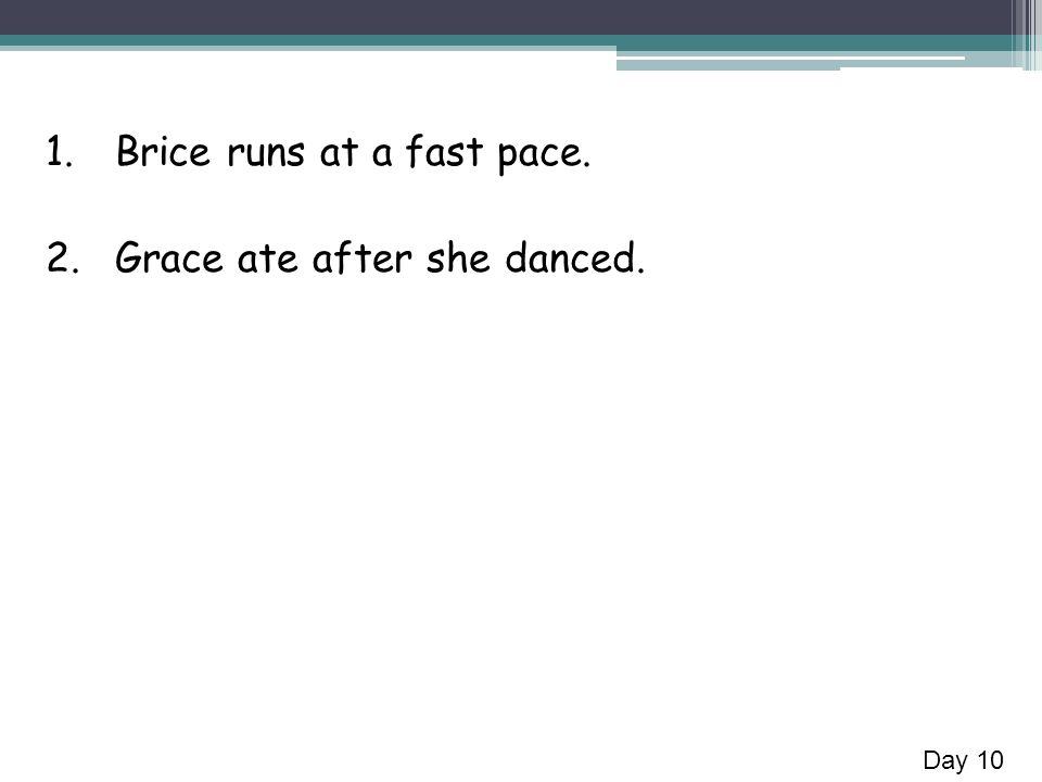 1.Brice runs at a fast pace. 2.Grace ate after she danced. Day 10