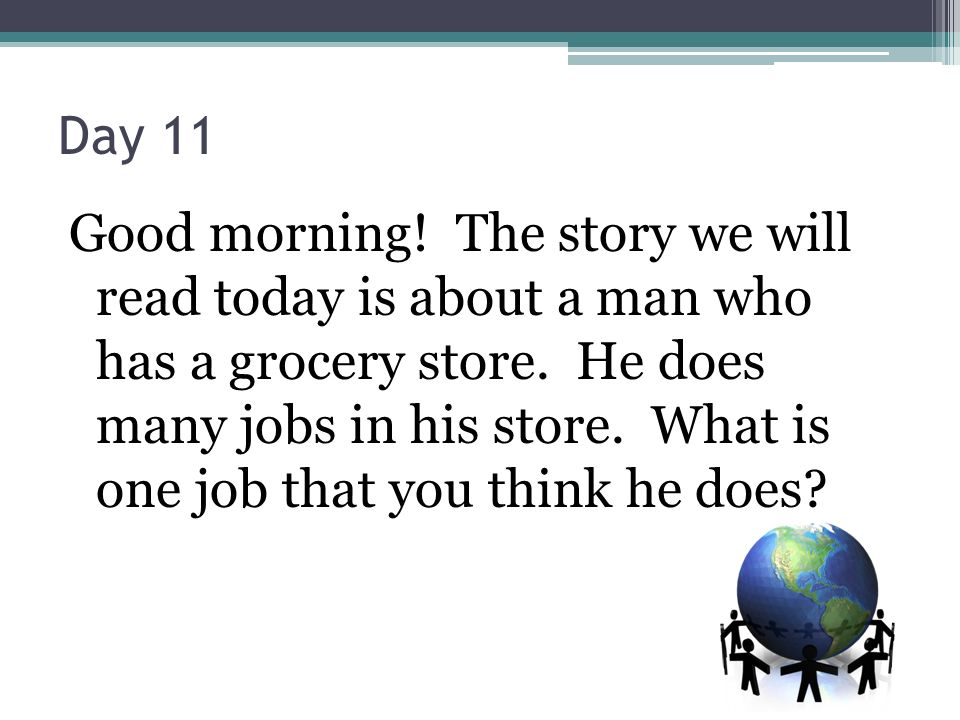 Day 11 Good morning! The story we will read today is about a man who has a grocery store. He does many jobs in his store. What is one job that you thi