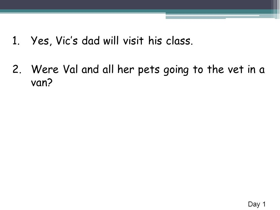 1.Yes, Vics dad will visit his class. 2.Were Val and all her pets going to the vet in a van Day 1