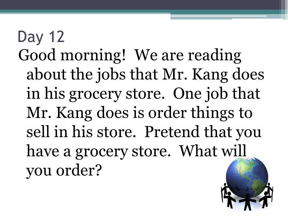 Day 12 Good morning! We are reading about the jobs that Mr. Kang does in his grocery store. One job that Mr. Kang does is order things to sell in his