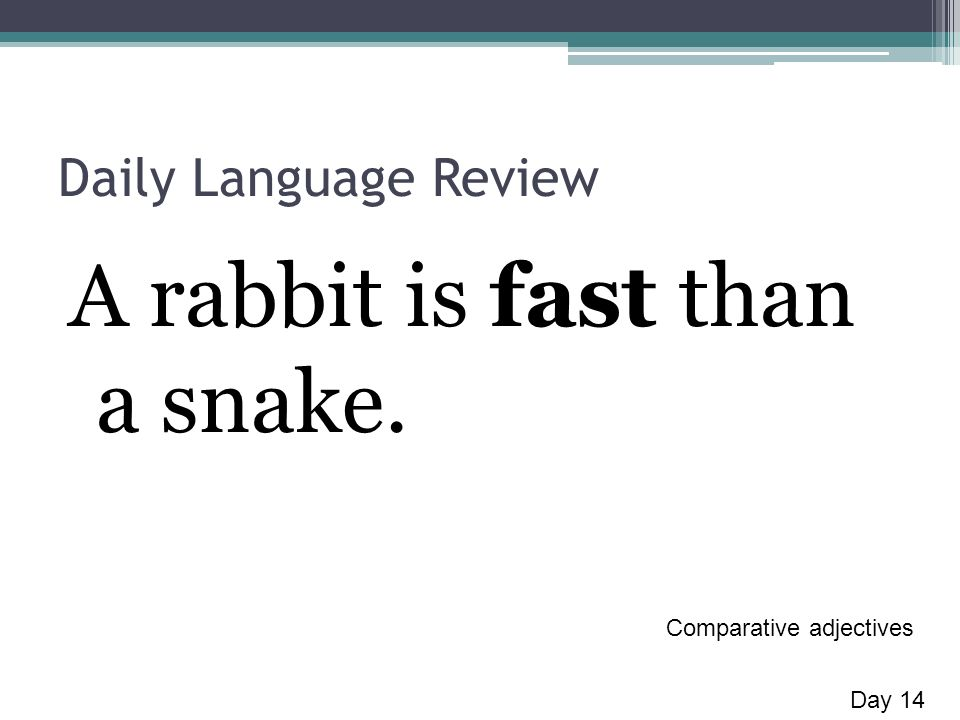 Daily Language Review A rabbit is fast than a snake. Day 14 Comparative adjectives
