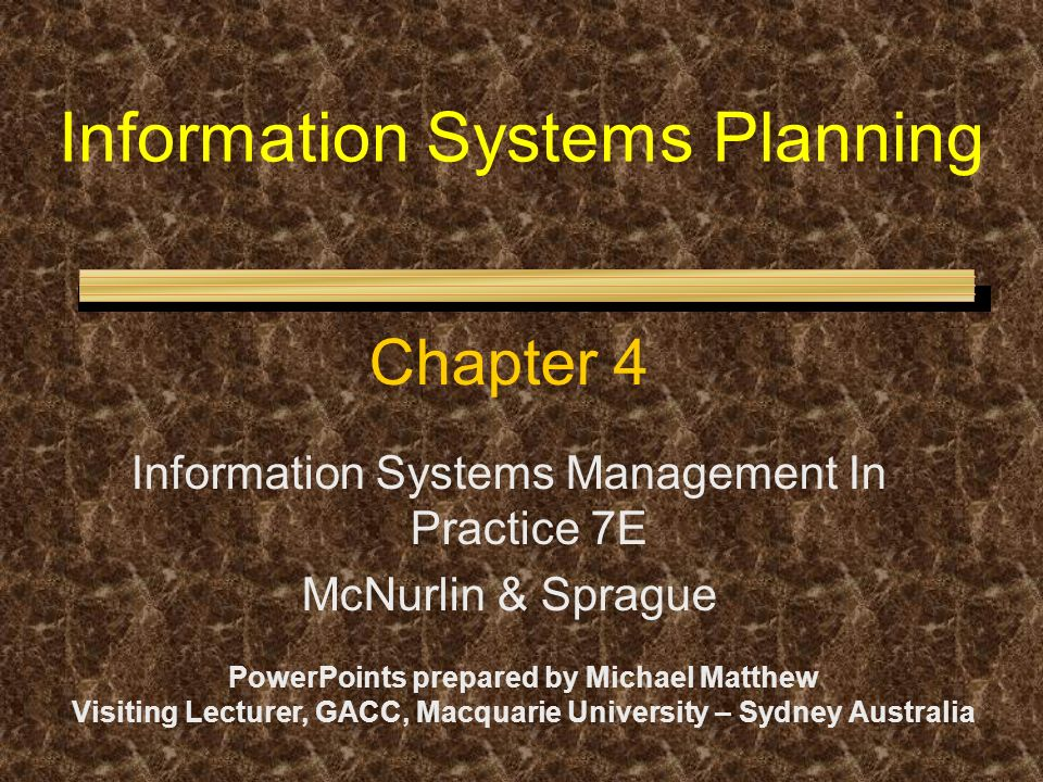 Information Systems Planning Chapter 4 Information Systems Management In Practice 7E McNurlin & Sprague PowerPoints prepared by Michael Matthew Visiti