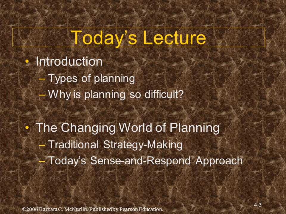 ©2006 Barbara C. McNurlin. Published by Pearson Education. 4-3 Todays Lecture Introduction –Types of planning –Why is planning so difficult? The Chang