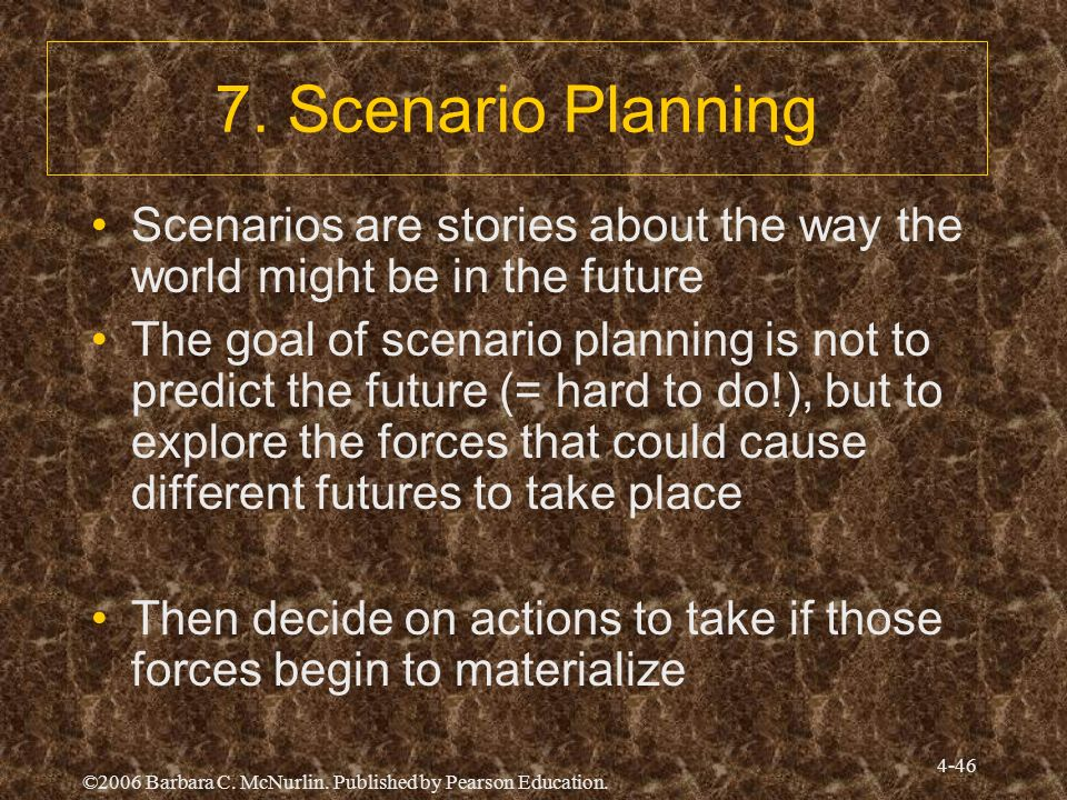 ©2006 Barbara C. McNurlin. Published by Pearson Education. 4-46 7. Scenario Planning Scenarios are stories about the way the world might be in the fut