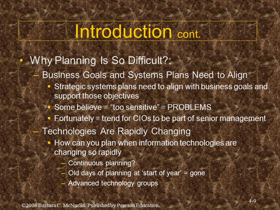 ©2006 Barbara C. McNurlin. Published by Pearson Education. 4-9 Introduction cont. Why Planning Is So Difficult?: –Business Goals and Systems Plans Nee